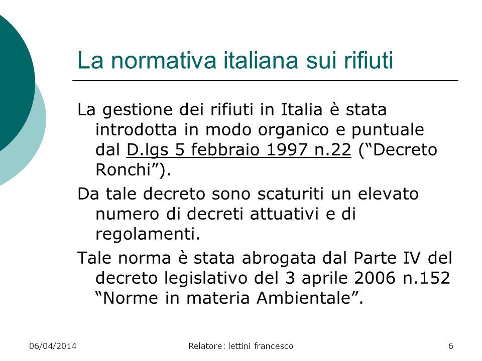 06/04/2014Relatore: lettini francesco6 La normativa italiana sui rifiuti La gestione dei rifiuti in Italia è stata introdotta in modo organico e puntu