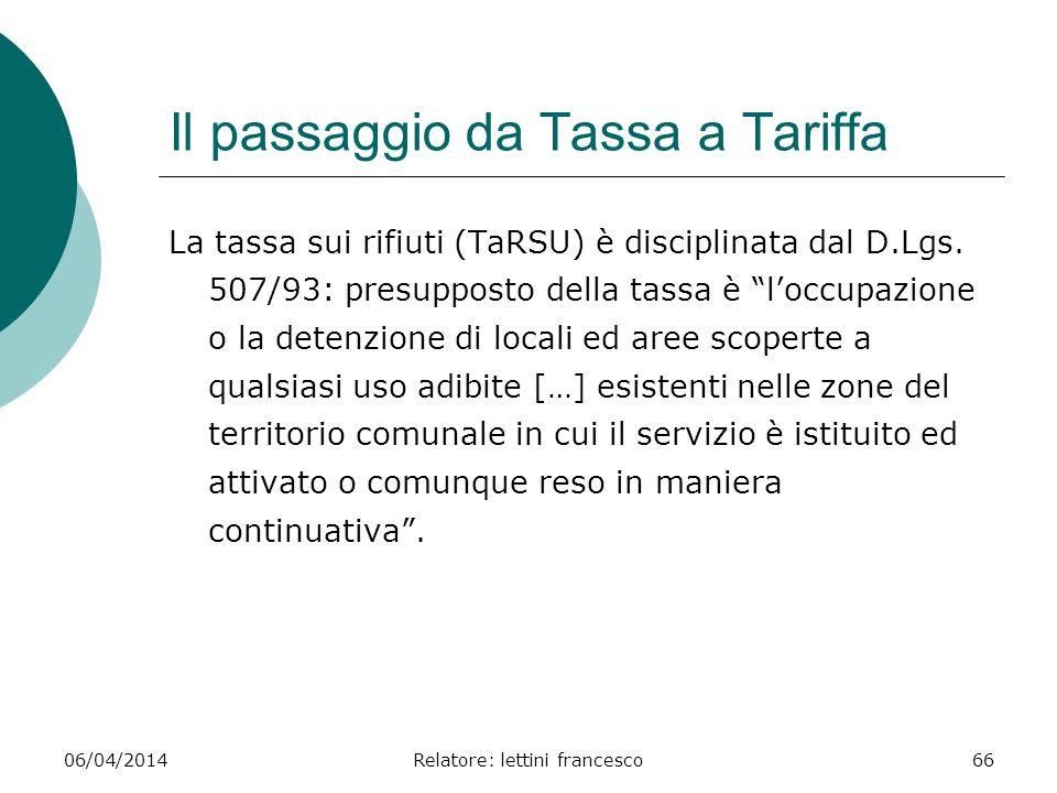 06/04/2014Relatore: lettini francesco66 Il passaggio da Tassa a Tariffa La tassa sui rifiuti (TaRSU) è disciplinata dal D.Lgs. 507/93: presupposto del