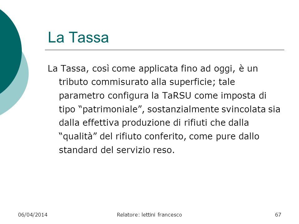 06/04/2014Relatore: lettini francesco67 La Tassa La Tassa, così come applicata fino ad oggi, è un tributo commisurato alla superficie; tale parametro