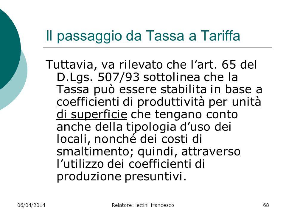 06/04/2014Relatore: lettini francesco68 Il passaggio da Tassa a Tariffa Tuttavia, va rilevato che lart. 65 del D.Lgs. 507/93 sottolinea che la Tassa p
