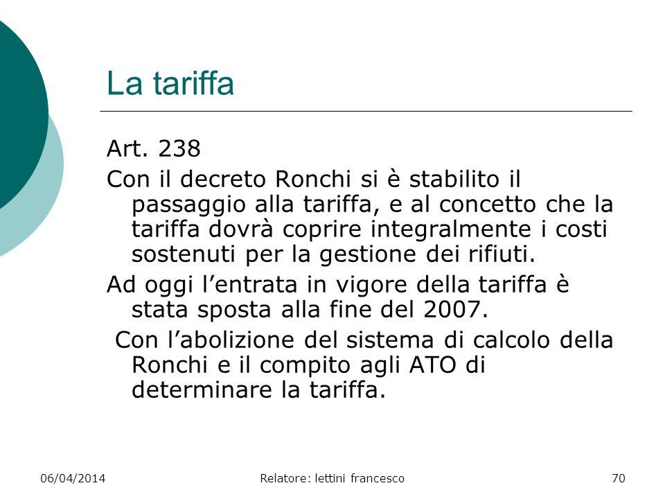06/04/2014Relatore: lettini francesco70 La tariffa Art. 238 Con il decreto Ronchi si è stabilito il passaggio alla tariffa, e al concetto che la tarif