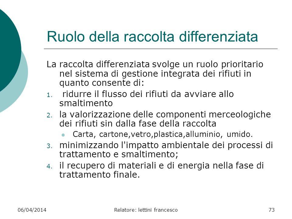 06/04/2014Relatore: lettini francesco73 Ruolo della raccolta differenziata La raccolta differenziata svolge un ruolo prioritario nel sistema di gestio