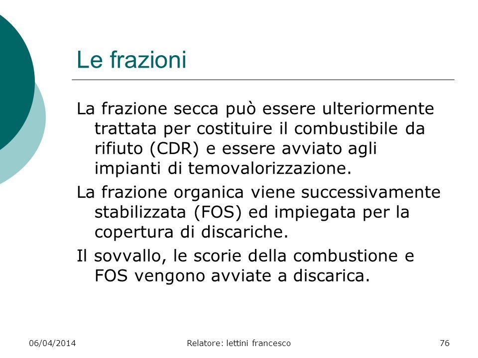 06/04/2014Relatore: lettini francesco76 Le frazioni La frazione secca può essere ulteriormente trattata per costituire il combustibile da rifiuto (CDR