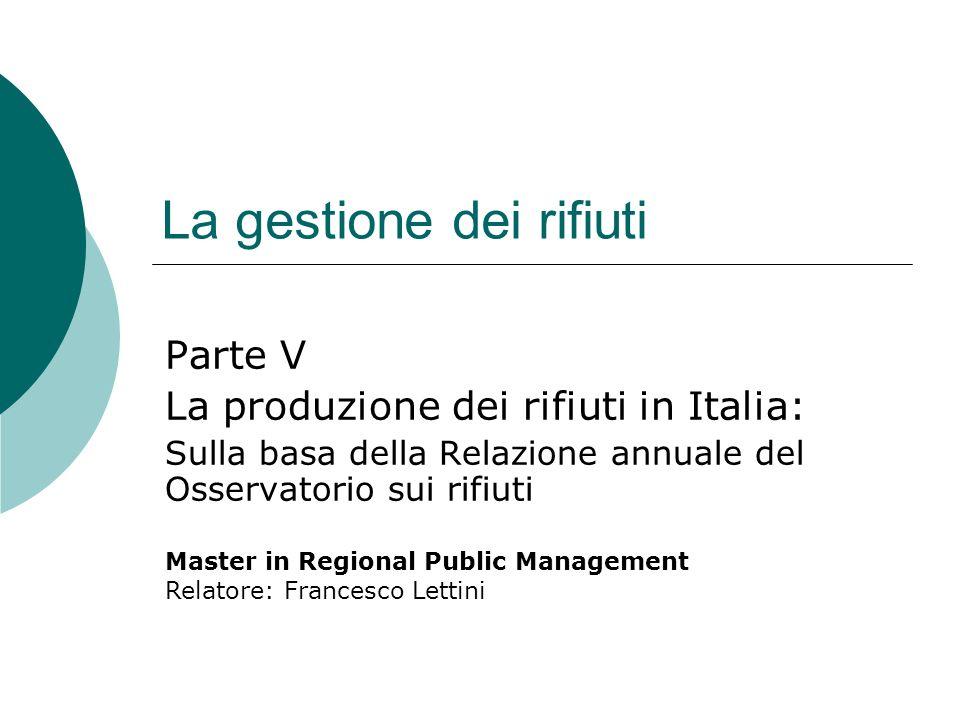 La gestione dei rifiuti Parte V La produzione dei rifiuti in Italia: Sulla basa della Relazione annuale del Osservatorio sui rifiuti Master in Regiona