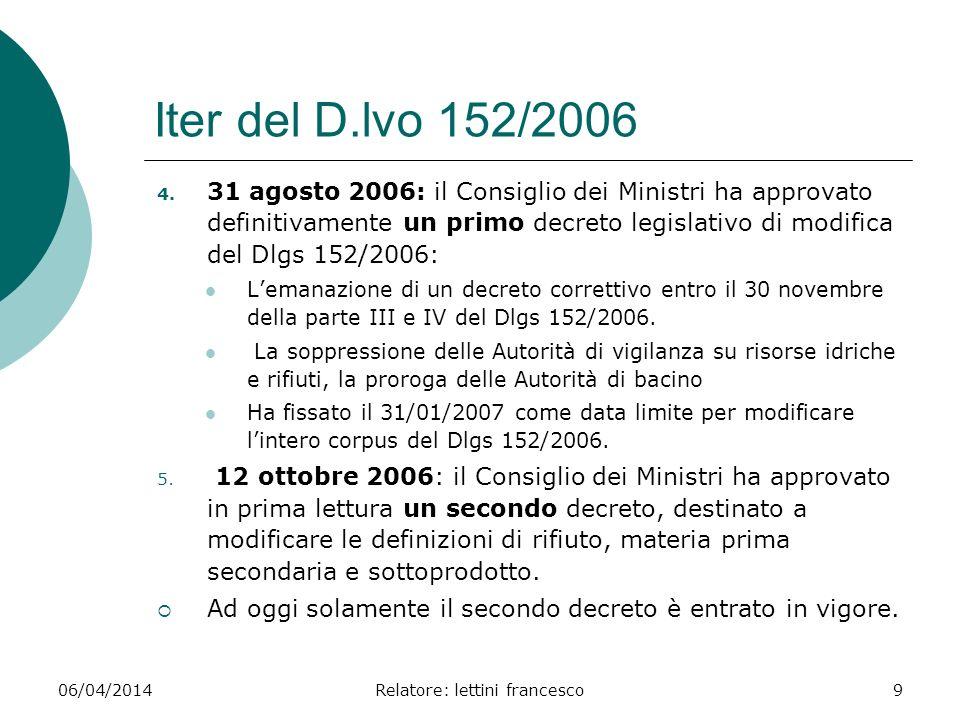 06/04/2014Relatore: lettini francesco9 Iter del D.lvo 152/2006 4. 31 agosto 2006: il Consiglio dei Ministri ha approvato definitivamente un primo decr