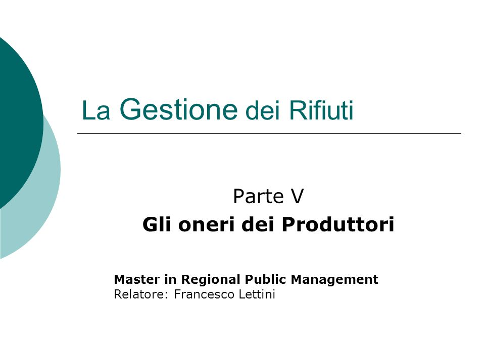 La Gestione dei Rifiuti Parte V Gli oneri dei Produttori Master in Regional Public Management Relatore: Francesco Lettini
