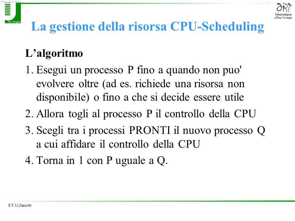 © F.M.Zanzotto La gestione della risorsa CPU-Scheduling Lalgoritmo 1.Esegui un processo P fino a quando non puo' evolvere oltre (ad es. richiede una r