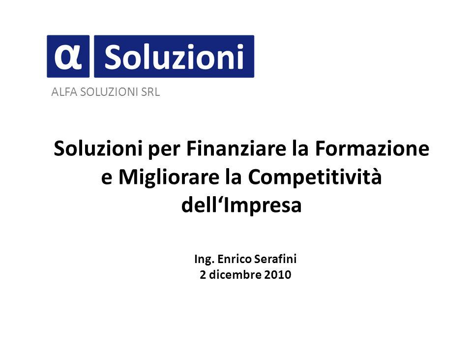 ALFA SOLUZIONI SRL Soluzioni per Finanziare la Formazione e Migliorare la Competitività dellImpresa Ing. Enrico Serafini 2 dicembre 2010
