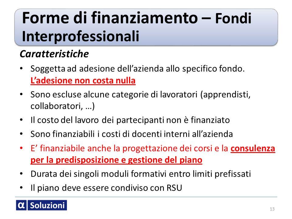 13 Forme di finanziamento – Fondi Interprofessionali Caratteristiche Soggetta ad adesione dellazienda allo specifico fondo. Ladesione non costa nulla