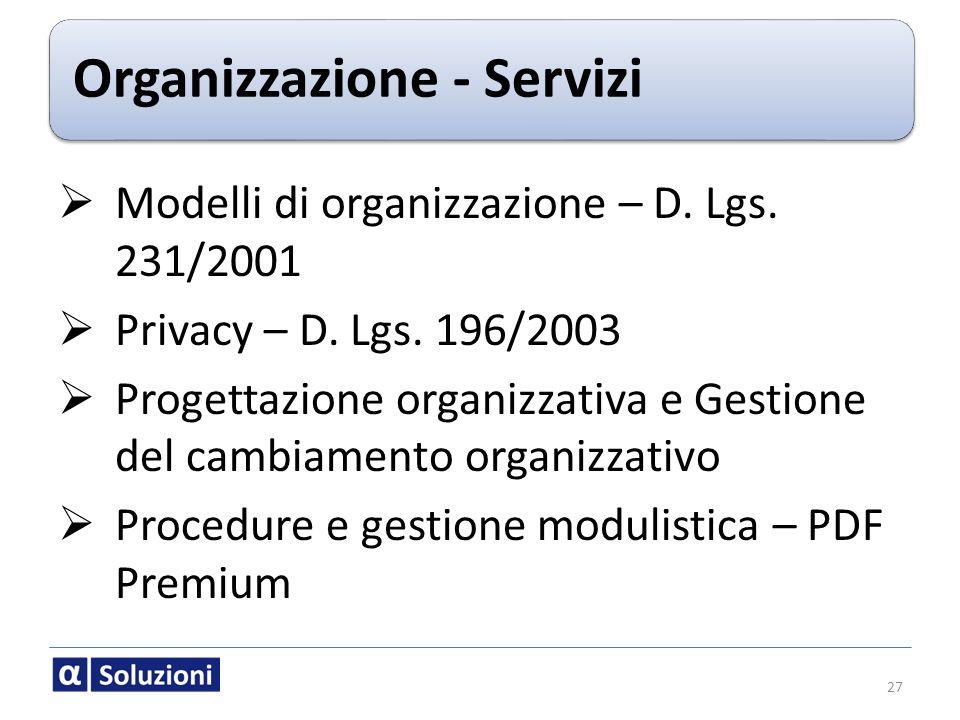 Organizzazione - Servizi 27 Modelli di organizzazione – D. Lgs. 231/2001 Privacy – D. Lgs. 196/2003 Progettazione organizzativa e Gestione del cambiam