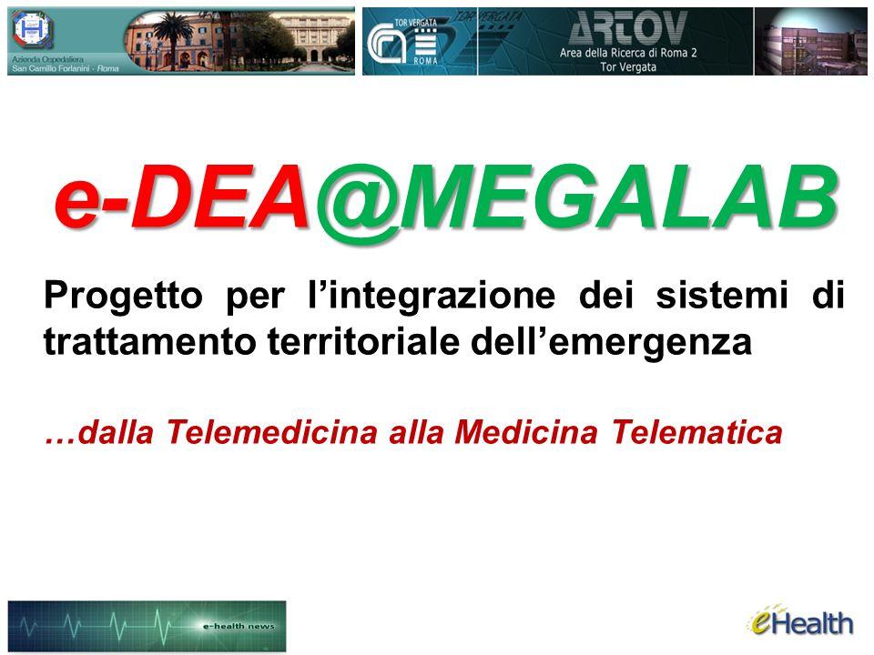 e-DEA@MEGALAB Progetto per lintegrazione dei sistemi di trattamento territoriale dellemergenza …dalla Telemedicina alla Medicina Telematica