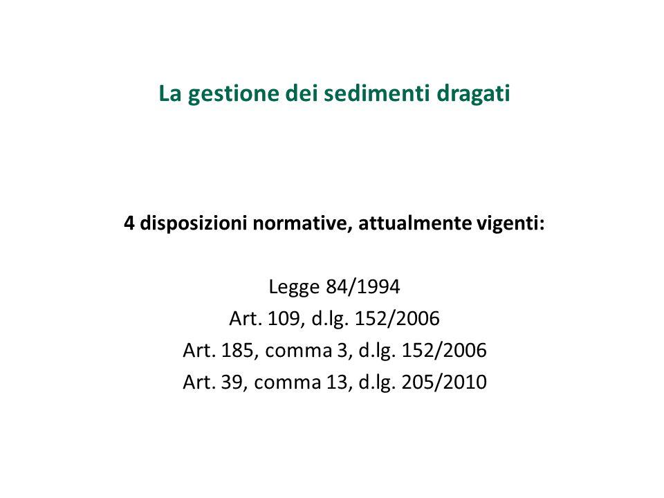 La gestione dei sedimenti dragati 4 disposizioni normative, attualmente vigenti: Legge 84/1994 Art. 109, d.lg. 152/2006 Art. 185, comma 3, d.lg. 152/2