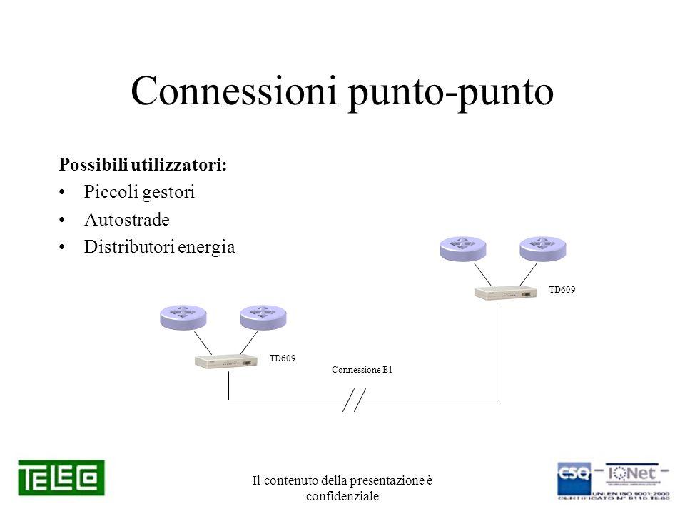 Il contenuto della presentazione è confidenziale Connessioni punto-punto Possibili utilizzatori: Piccoli gestori Autostrade Distributori energia TD609 Connessione E1