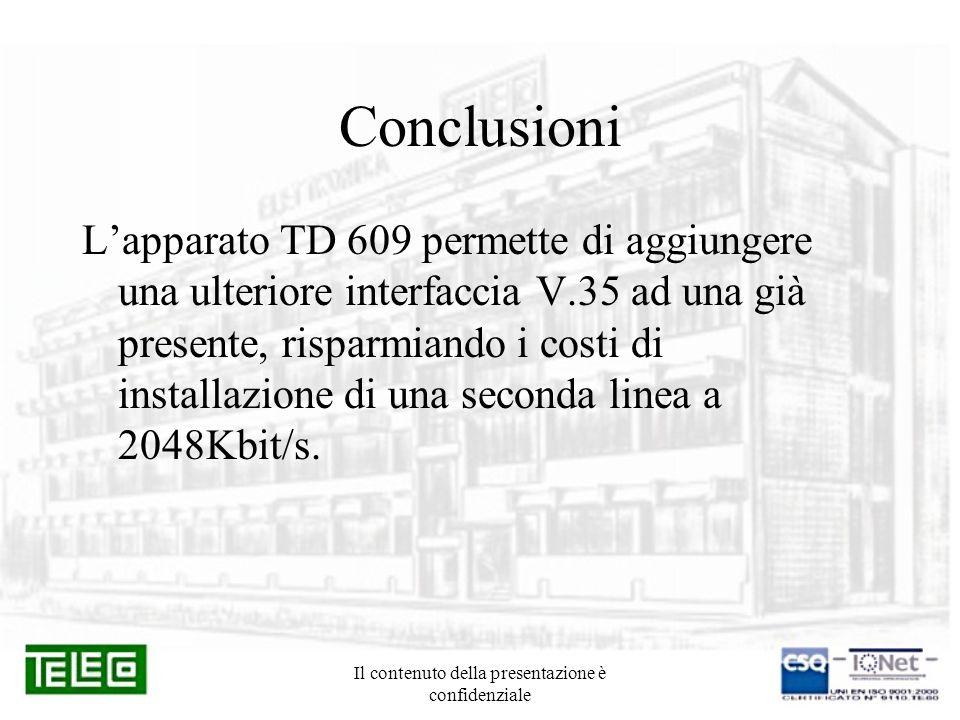 Il contenuto della presentazione è confidenziale Conclusioni Lapparato TD 609 permette di aggiungere una ulteriore interfaccia V.35 ad una già presente, risparmiando i costi di installazione di una seconda linea a 2048Kbit/s.