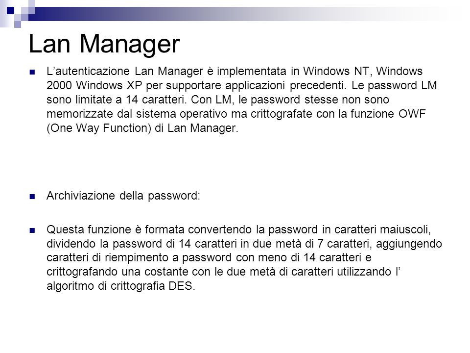 Lan Manager Lautenticazione Lan Manager è implementata in Windows NT, Windows 2000 Windows XP per supportare applicazioni precedenti. Le password LM s