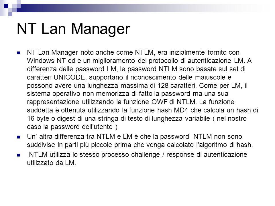 NT Lan Manager NT Lan Manager noto anche come NTLM, era inizialmente fornito con Windows NT ed è un miglioramento del protocollo di autenticazione LM.