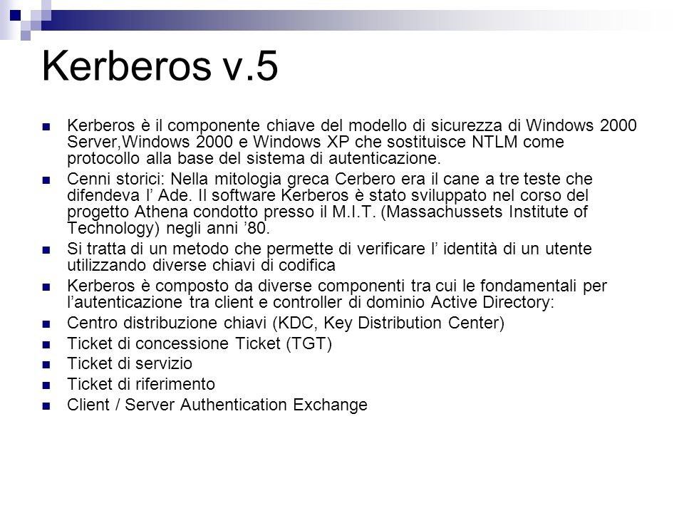 Kerberos v.5 Kerberos è il componente chiave del modello di sicurezza di Windows 2000 Server,Windows 2000 e Windows XP che sostituisce NTLM come proto