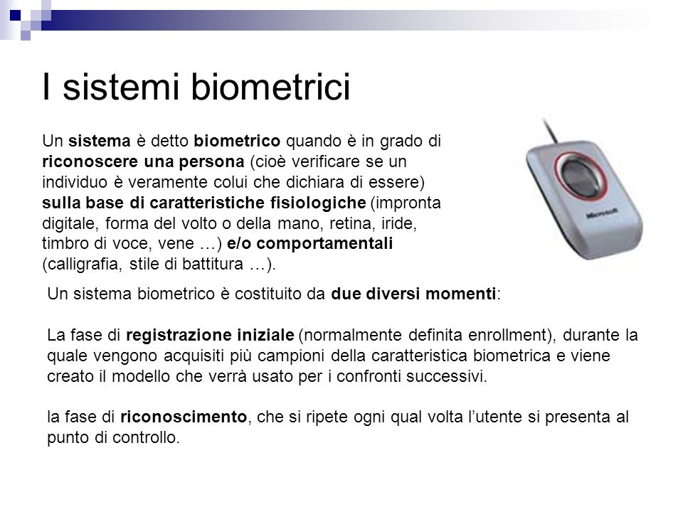 I sistemi biometrici Un sistema è detto biometrico quando è in grado di riconoscere una persona (cioè verificare se un individuo è veramente colui che