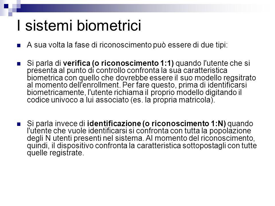 I sistemi biometrici A sua volta la fase di riconoscimento può essere di due tipi: Si parla di verifica (o riconoscimento 1:1) quando l'utente che si