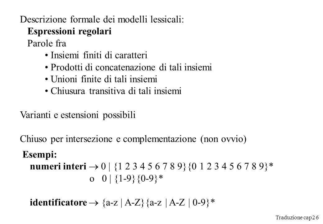 Traduzione cap2 7 2.2 La riconoscenza delle unità lessicali Casi semplici, diagramma Esempio: identificatore {a-z | A-Z} {a-z | A-Z | 0-9} Altro = riporre l ultimo carattere letto sul flusso d ingresso Convenzione usata: leggere il numero massimo di caratteri Altre convenzioni possibili