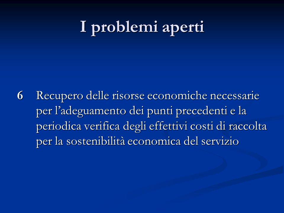 I problemi aperti 6Recupero delle risorse economiche necessarie per ladeguamento dei punti precedenti e la periodica verifica degli effettivi costi di raccolta per la sostenibilità economica del servizio