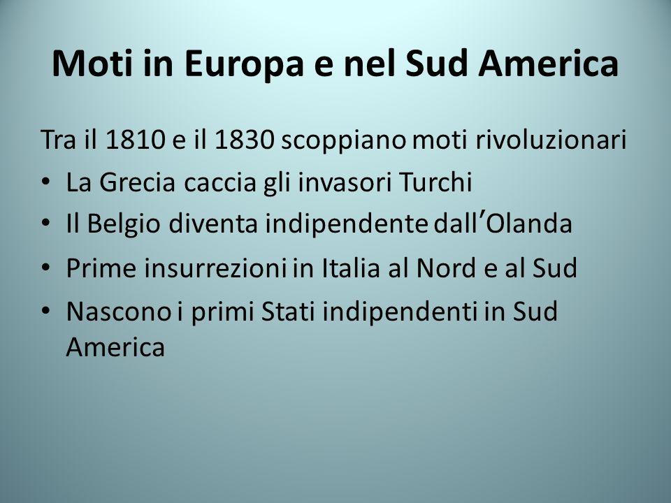 Moti in Europa e nel Sud America Tra il 1810 e il 1830 scoppiano moti rivoluzionari La Grecia caccia gli invasori Turchi Il Belgio diventa indipendent