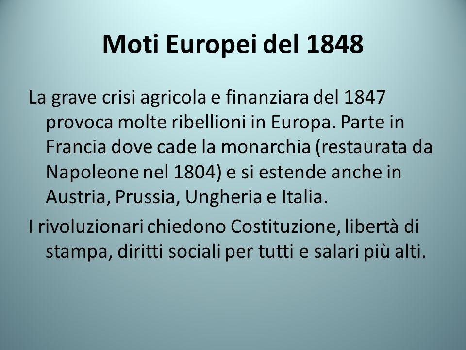 Moti Europei del 1848 La grave crisi agricola e finanziara del 1847 provoca molte ribellioni in Europa. Parte in Francia dove cade la monarchia (resta