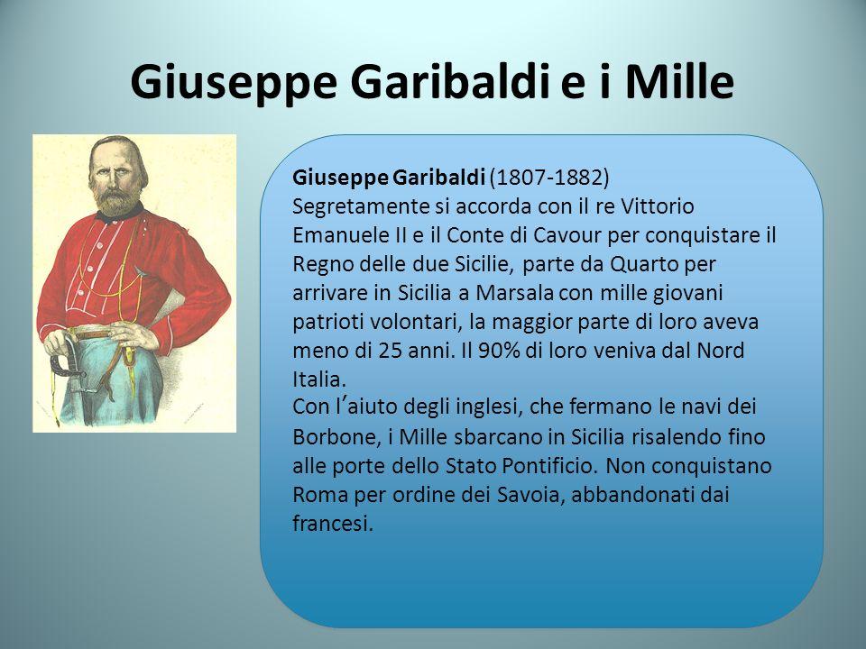 Giuseppe Garibaldi e i Mille Giuseppe Garibaldi (1807-1882) Segretamente si accorda con il re Vittorio Emanuele II e il Conte di Cavour per conquistare il Regno delle due Sicilie, parte da Quarto per arrivare in Sicilia a Marsala con mille giovani patrioti volontari, la maggior parte di loro aveva meno di 25 anni.