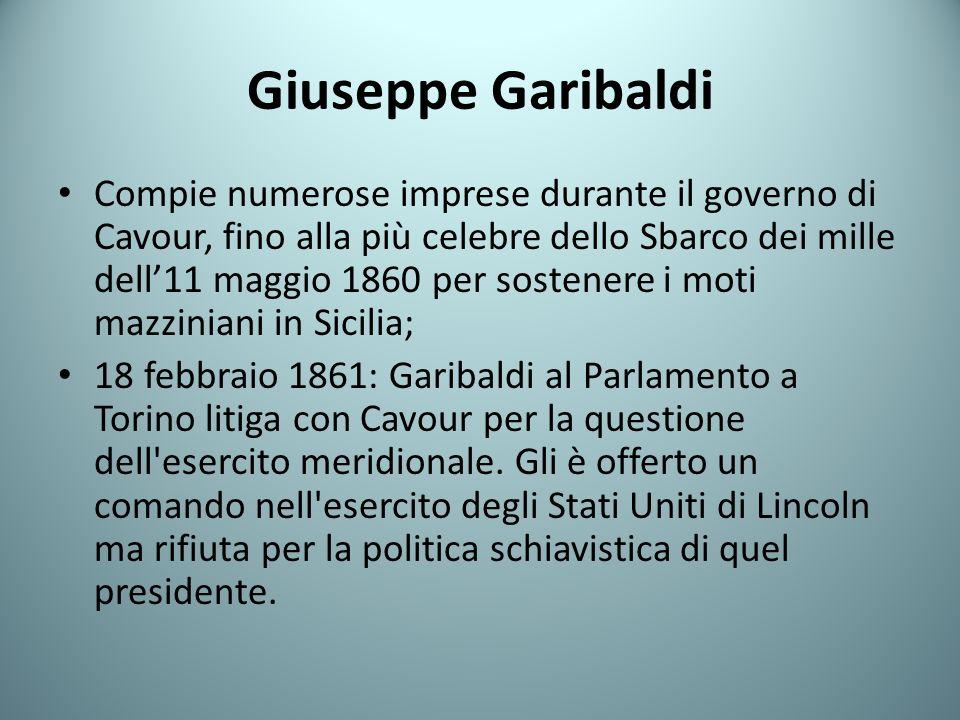 Giuseppe Garibaldi Compie numerose imprese durante il governo di Cavour, fino alla più celebre dello Sbarco dei mille dell11 maggio 1860 per sostenere i moti mazziniani in Sicilia; 18 febbraio 1861: Garibaldi al Parlamento a Torino litiga con Cavour per la questione dell esercito meridionale.