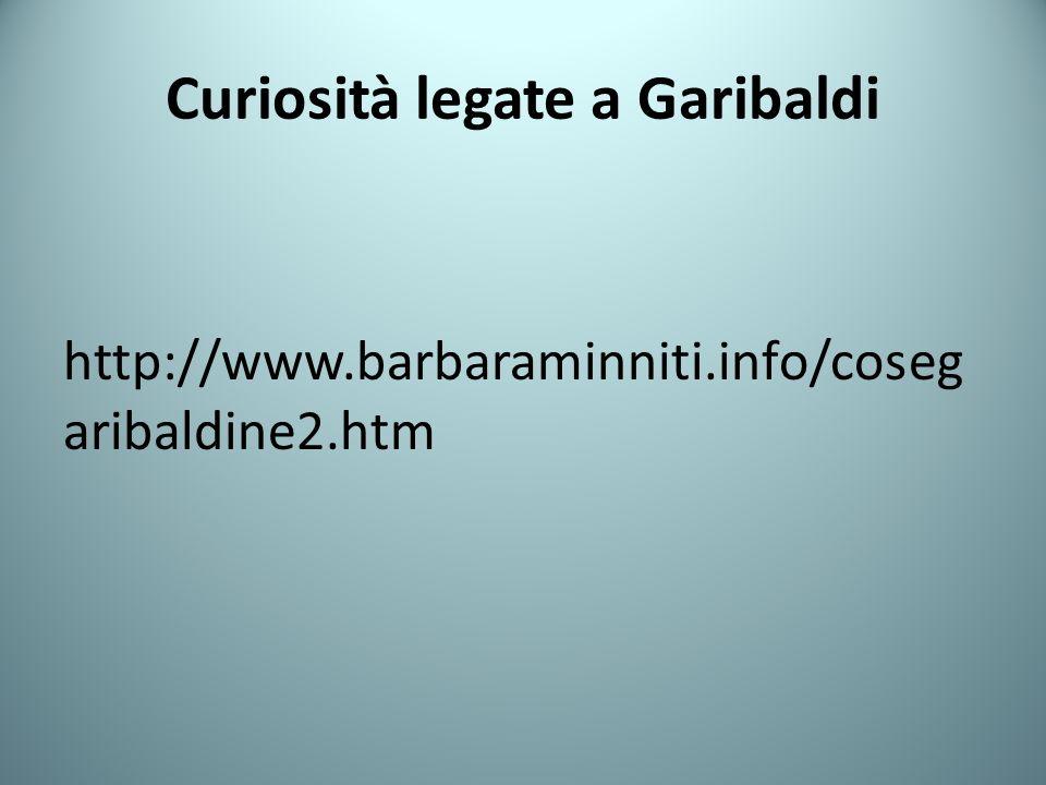 Curiosità legate a Garibaldi http://www.barbaraminniti.info/coseg aribaldine2.htm