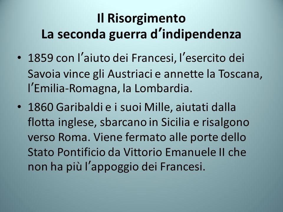 Il Risorgimento La seconda guerra dindipendenza 1859 con laiuto dei Francesi, lesercito dei Savoia vince gli Austriaci e annette la Toscana, lEmilia-R