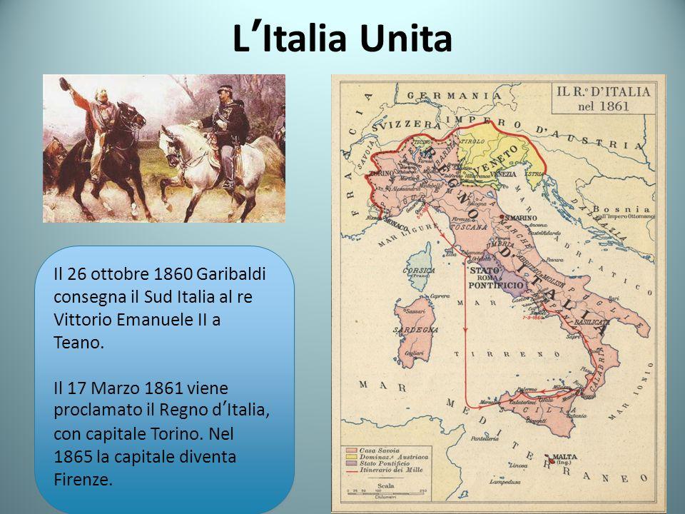 LItalia Unita Il 26 ottobre 1860 Garibaldi consegna il Sud Italia al re Vittorio Emanuele II a Teano. Il 17 Marzo 1861 viene proclamato il Regno dItal
