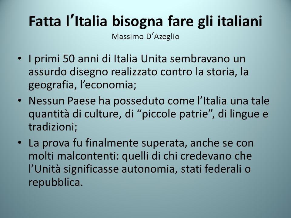 Fatta lItalia bisogna fare gli italiani Massimo DAzeglio I primi 50 anni di Italia Unita sembravano un assurdo disegno realizzato contro la storia, la
