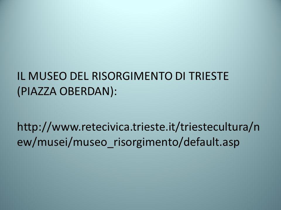 IL MUSEO DEL RISORGIMENTO DI TRIESTE (PIAZZA OBERDAN): http://www.retecivica.trieste.it/triestecultura/n ew/musei/museo_risorgimento/default.asp
