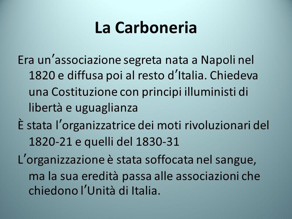 La Carboneria Era unassociazione segreta nata a Napoli nel 1820 e diffusa poi al resto dItalia. Chiedeva una Costituzione con principi illuministi di
