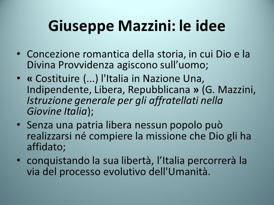 Giuseppe Mazzini: le idee Concezione romantica della storia, in cui Dio e la Divina Provvidenza agiscono sulluomo; « Costituire (...) l Italia in Nazione Una, Indipendente, Libera, Repubblicana » (G.