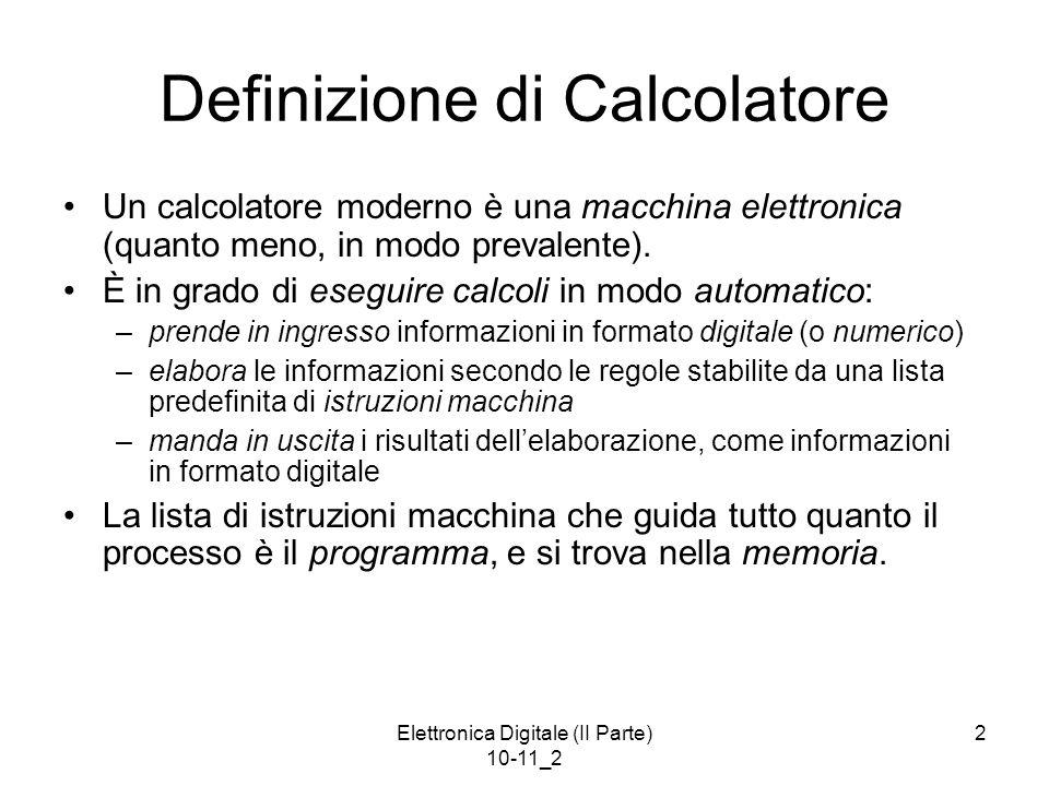 Elettronica Digitale (II Parte) 10-11_2 2 Definizione di Calcolatore Un calcolatore moderno è una macchina elettronica (quanto meno, in modo prevalent