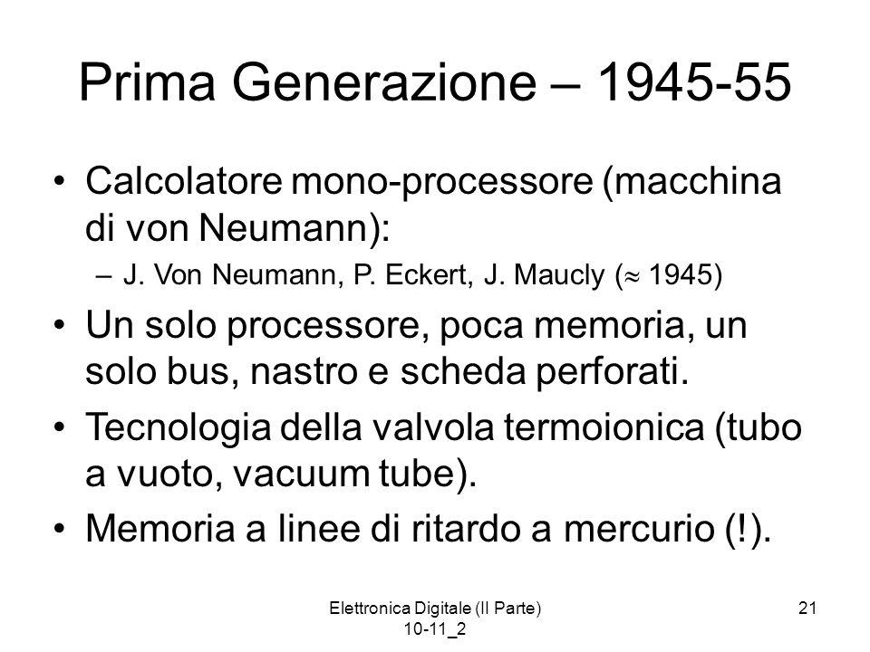 Elettronica Digitale (II Parte) 10-11_2 21 Prima Generazione – 1945-55 Calcolatore mono-processore (macchina di von Neumann): –J. Von Neumann, P. Ecke