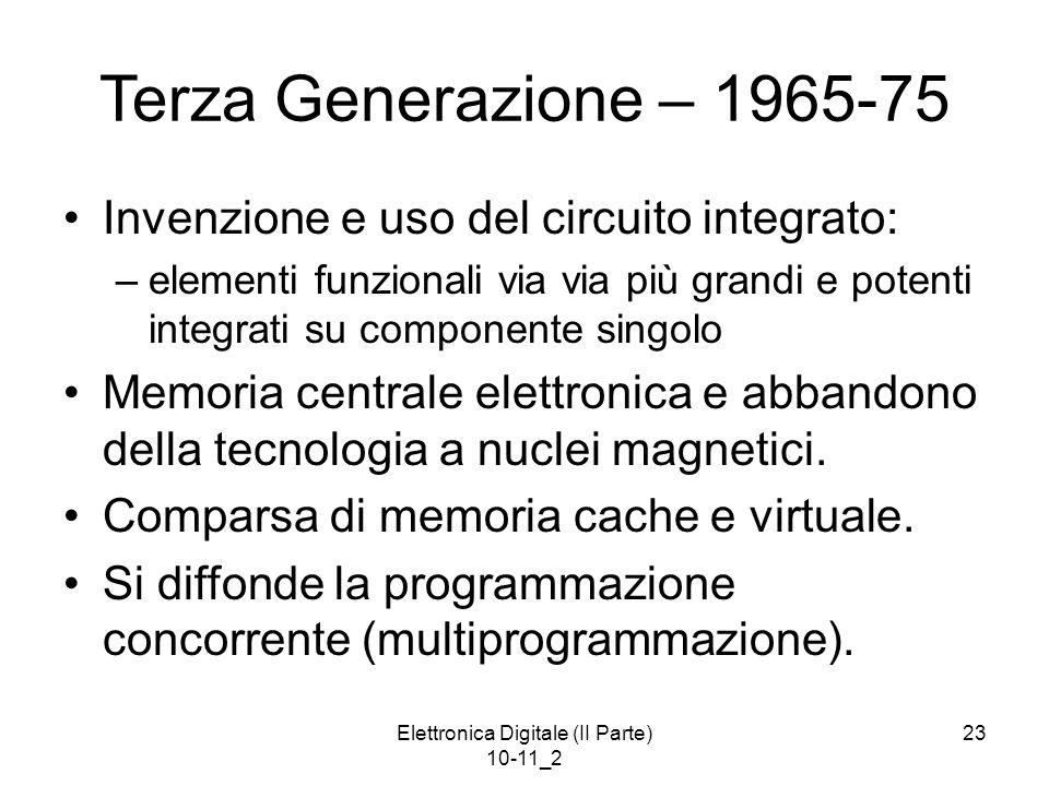 Elettronica Digitale (II Parte) 10-11_2 23 Terza Generazione – 1965-75 Invenzione e uso del circuito integrato: –elementi funzionali via via più grand