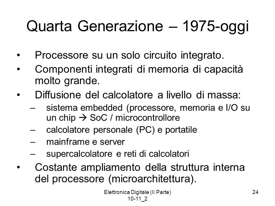 Elettronica Digitale (II Parte) 10-11_2 24 Quarta Generazione – 1975-oggi Processore su un solo circuito integrato. Componenti integrati di memoria di