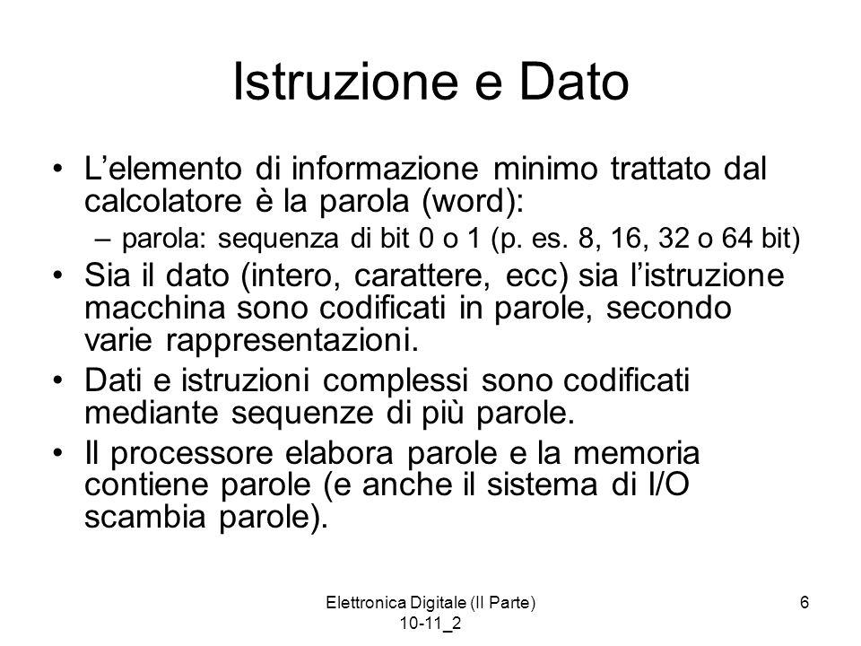 Elettronica Digitale (II Parte) 10-11_2 6 Istruzione e Dato Lelemento di informazione minimo trattato dal calcolatore è la parola (word): –parola: seq