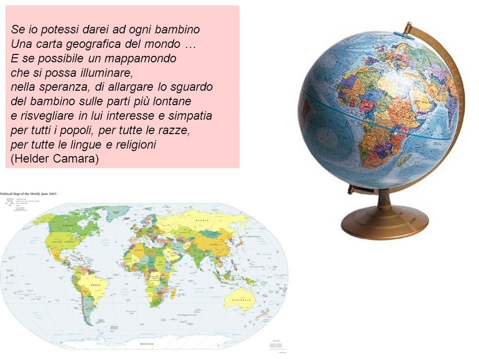 Se io potessi darei ad ogni bambino Una carta geografica del mondo … E se possibile un mappamondo che si possa illuminare, nella speranza, di allargar