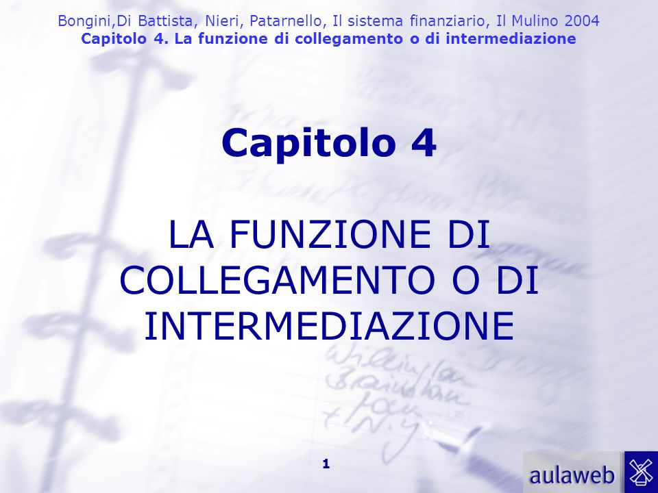 Bongini,Di Battista, Nieri, Patarnello, Il sistema finanziario, Il Mulino 2004 Capitolo 4. La funzione di collegamento o di intermediazione 1 Capitolo