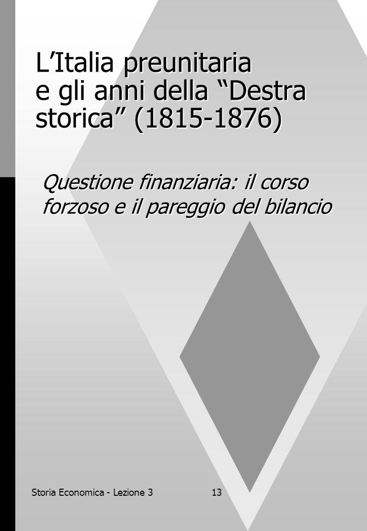 Storia Economica - Lezione 313 LItalia preunitaria e gli anni della Destra storica (1815-1876) Questione finanziaria: il corso forzoso e il pareggio del bilancio