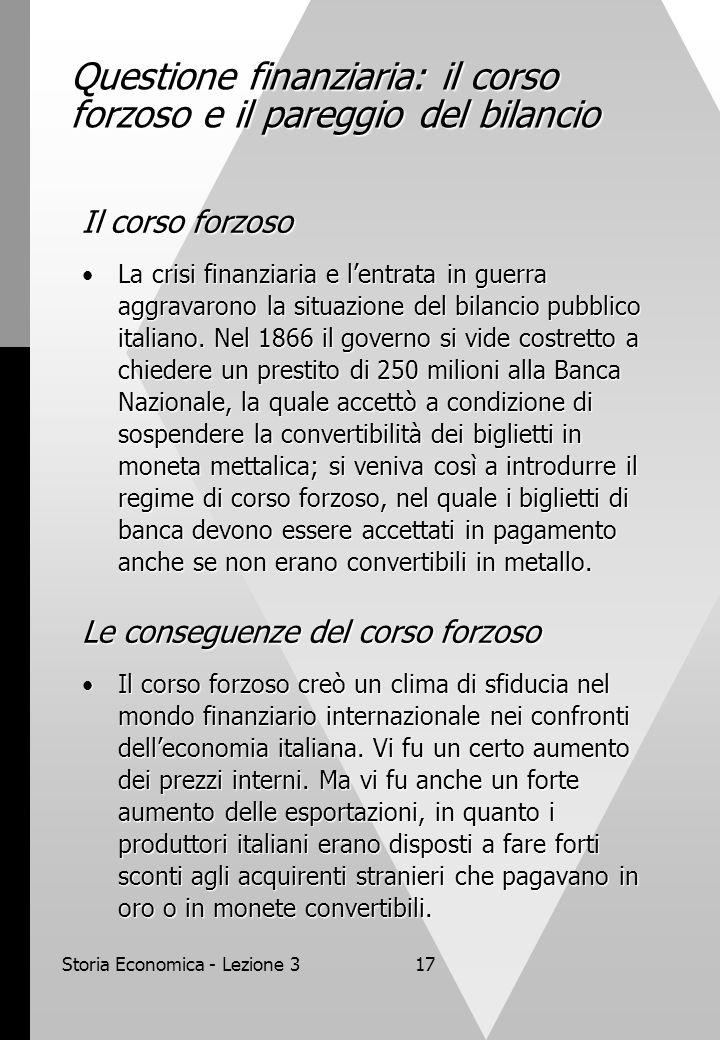 Storia Economica - Lezione 317 Questione finanziaria: il corso forzoso e il pareggio del bilancio Il corso forzoso La crisi finanziaria e lentrata in guerra aggravarono la situazione del bilancio pubblico italiano.