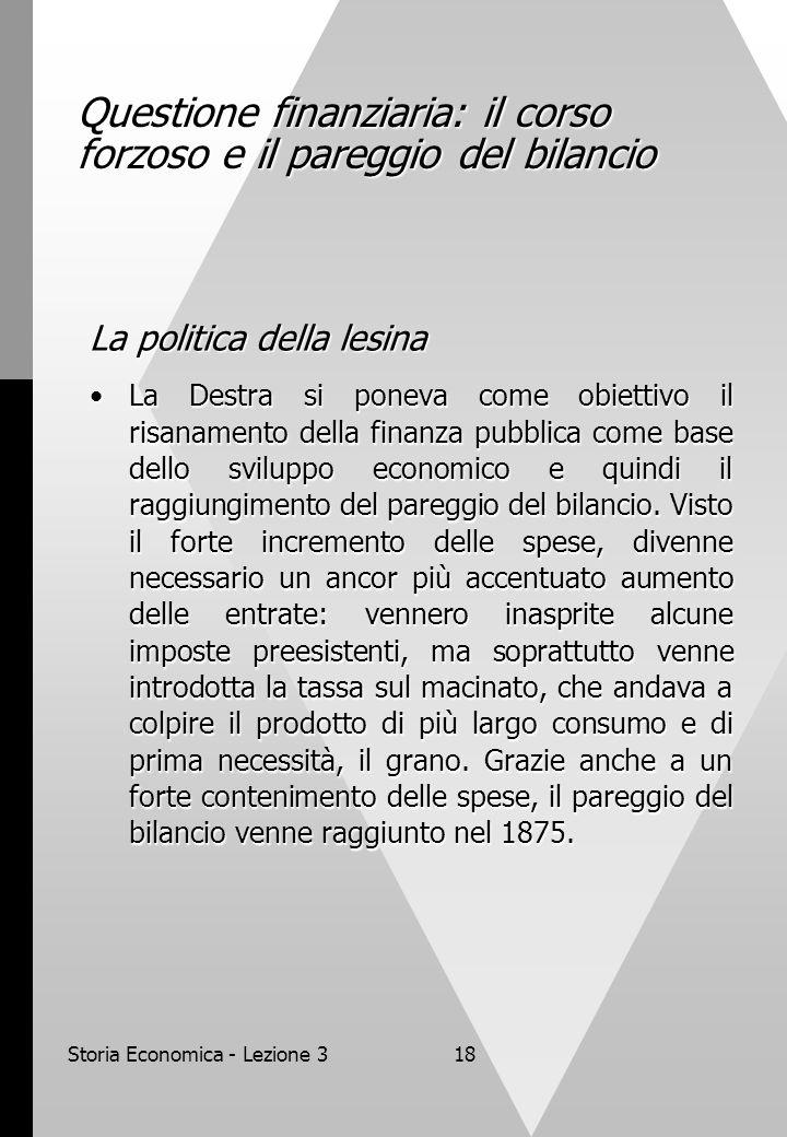 Storia Economica - Lezione 318 Questione finanziaria: il corso forzoso e il pareggio del bilancio La politica della lesina La Destra si poneva come obiettivo il risanamento della finanza pubblica come base dello sviluppo economico e quindi il raggiungimento del pareggio del bilancio.