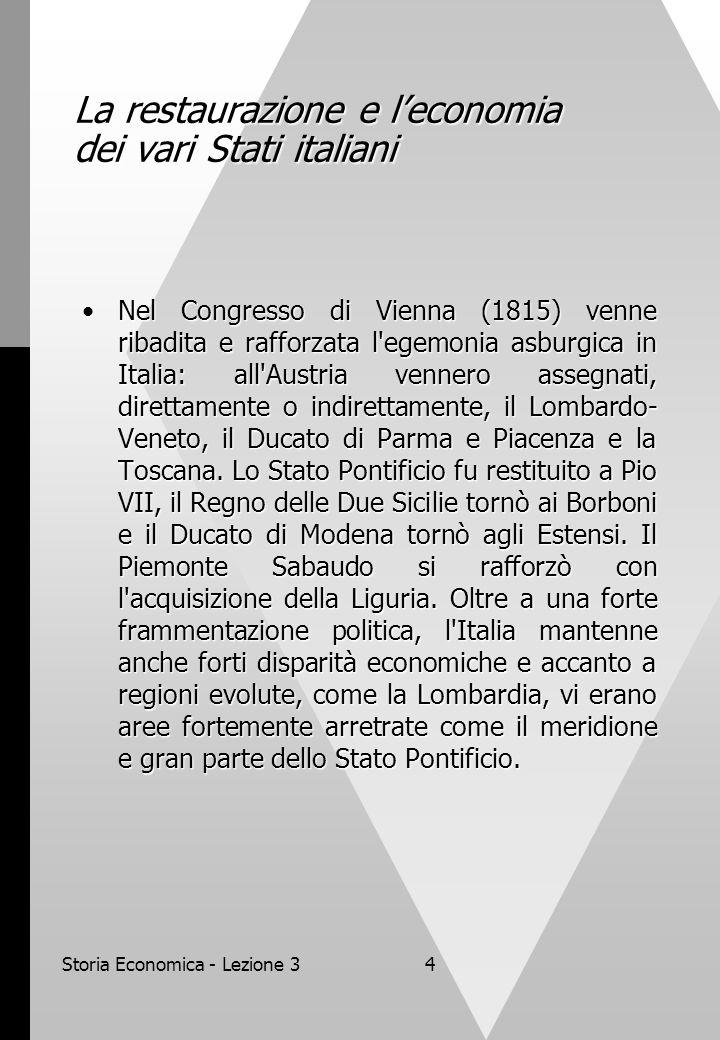 Storia Economica - Lezione 34 La restaurazione e leconomia dei vari Stati italiani Nel Congresso di Vienna (1815) venne ribadita e rafforzata l egemonia asburgica in Italia: all Austria vennero assegnati, direttamente o indirettamente, il Lombardo- Veneto, il Ducato di Parma e Piacenza e la Toscana.