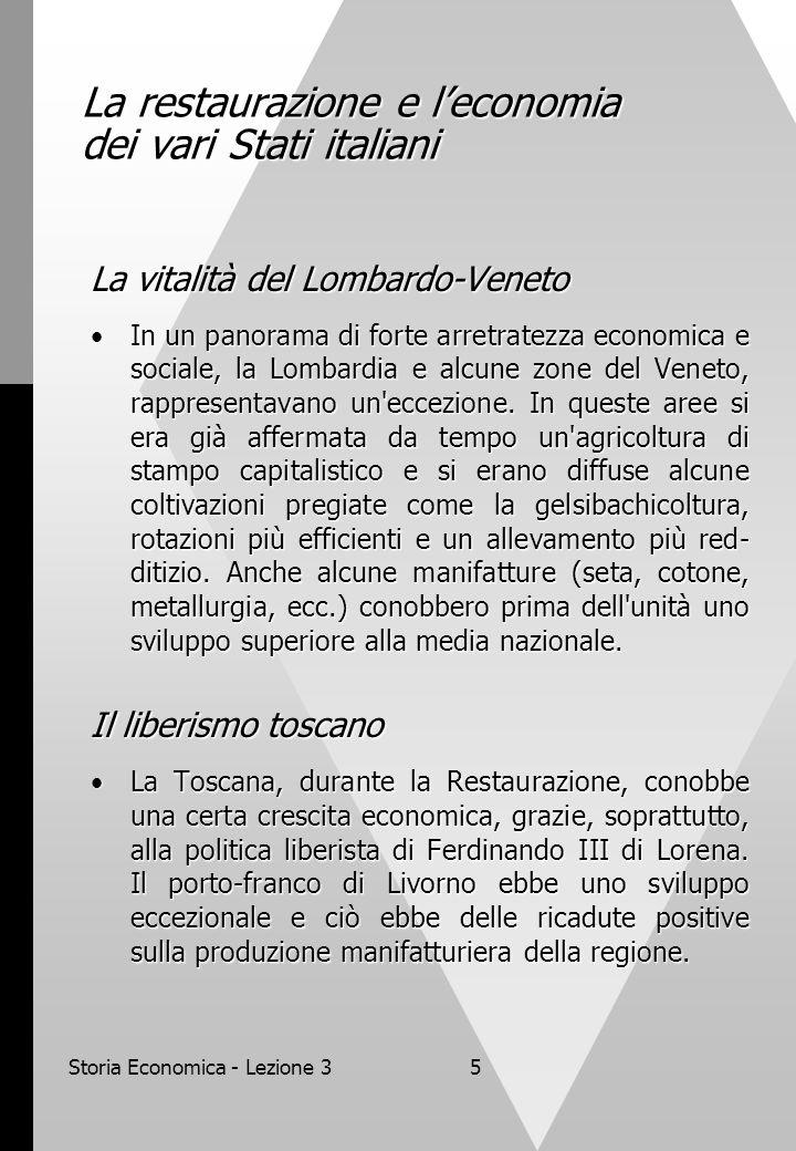 Storia Economica - Lezione 35 La restaurazione e leconomia dei vari Stati italiani La vitalità del Lombardo-Veneto In un panorama di forte arretratezza economica e sociale, la Lombardia e alcune zone del Veneto, rappresentavano un eccezione.