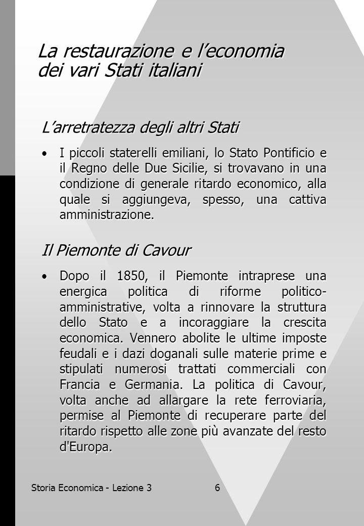 Storia Economica - Lezione 36 La restaurazione e leconomia dei vari Stati italiani Larretratezza degli altri Stati I piccoli staterelli emiliani, lo Stato Pontificio e il Regno delle Due Sicilie, si trovavano in una condizione di generale ritardo economico, alla quale si aggiungeva, spesso, una cattiva amministrazione.I piccoli staterelli emiliani, lo Stato Pontificio e il Regno delle Due Sicilie, si trovavano in una condizione di generale ritardo economico, alla quale si aggiungeva, spesso, una cattiva amministrazione.