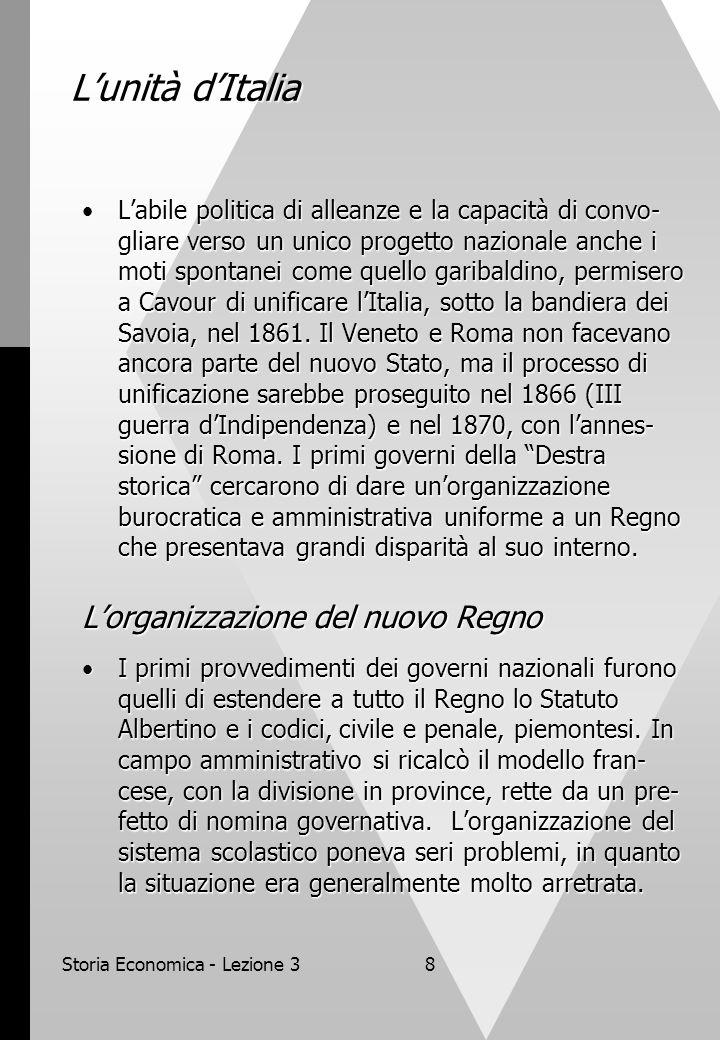 Storia Economica - Lezione 38 Lunità dItalia Labile politica di alleanze e la capacità di convo- gliare verso un unico progetto nazionale anche i moti spontanei come quello garibaldino, permisero a Cavour di unificare lItalia, sotto la bandiera dei Savoia, nel 1861.